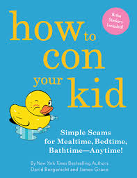 How to Con Your Kid: Simple Scams for Mealtime, Bedtime, Bathtime--Anytime!